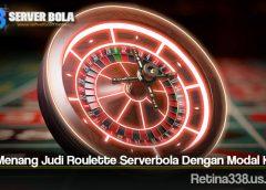 Cara Menang Judi Roulette Serverbola Dengan Modal Kecil
