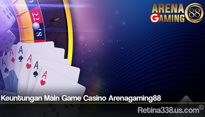 Keuntungan Main Game Casino Arenagaming88